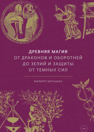 Древняя магия.  От драконов и оборотней до зелий и защиты от темных сил. Филипп Матышак
