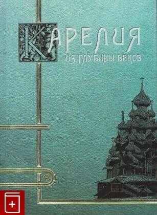 Карелия  Из глубины веков Киприан (Галкин), иеромонах 978-5-9900895-3-2 Купить книгу в «Книга Плюс»