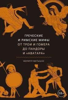 Матышак Ф. Греческие и римские мифы. От Трои и Гомера до Пандоры и «Аватара»
