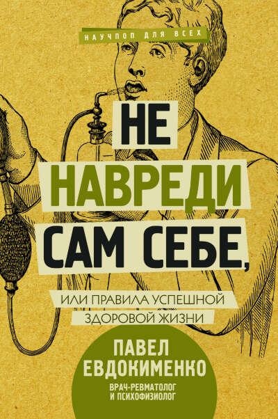 Не навреди сам себе, или Правила успешной здоровой жизни   Евдокименко Павел Валериевич