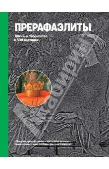Прерафаэлиты. Жизнь и творчество в 500 картинах