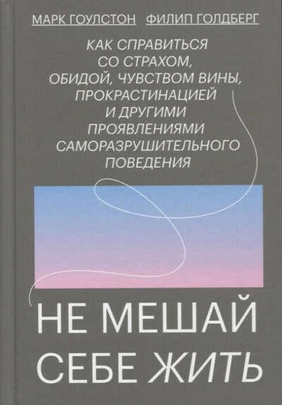 """Книга """"Не мешай себе жить. Как справиться со страхом, обидой, чувством вины, прокрастинацией и другими проявлениями саморазрушительного поведения"""" Гоулстон М., Голдберг Ф."""