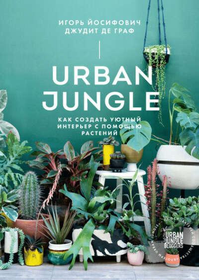Urban Jungle. Как создать уютный интерьер с помощью растений. Йосифович Игорь