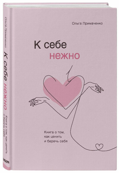 К себе нежно. Книга о том, как ценить и беречь себя | Примаченко Ольга Викторовна