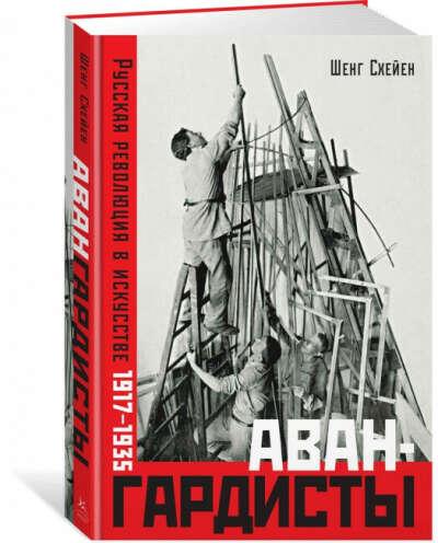 Шенг Схейен - Авангардисты. Русская революция в искусстве. 1917-1935