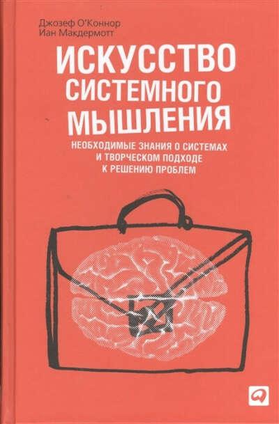 Искусство системного мышления. Необходимые знания о системах и творческом подходе к решению проблем  О'Коннор Дж., Макдермотт И.