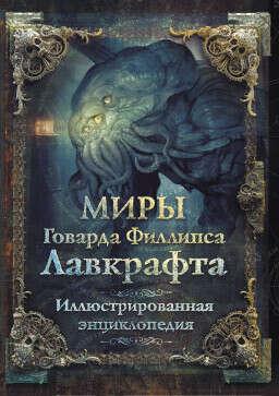 Иллюстрированная энциклопедия: Миры Говарда Филлипса Лавкрафта