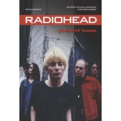Radiohead. Present Tense. История группы, автор Барни Хоскинс