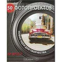 50 фотопроектов. Новые идеи для творчества   Ли Фрост   50 Photo Projects   Купить книги: интернет-магазин / ISBN 978-5-404-0003