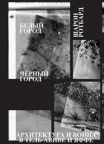 Белый город, Черный город. Архитектура и война в Тель-Авиве и Яффе  Ротбард Ш.