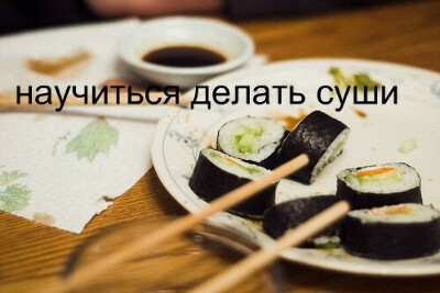 Научиться делать суши.