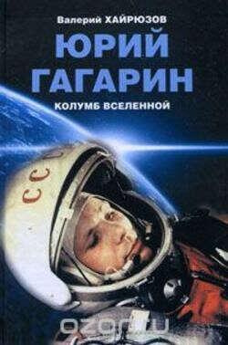 Юрий Гагарин. Колумб Вселенной – Валерий Хайрюзов