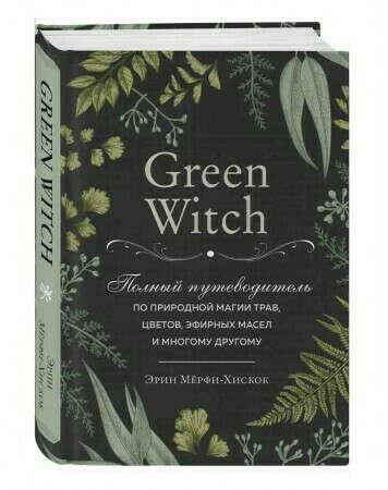Эрин Мёрфи-Хискок: Green Witch. Полный путеводитель по природной магии трав, цветов, эфирных масел и многому другому