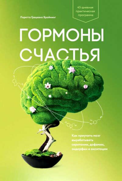Бройнинг Л. Г. Гормоны счастья. Как приучить мозг вырабатывать серотонин, дофамин, эндорфин и окситоцин