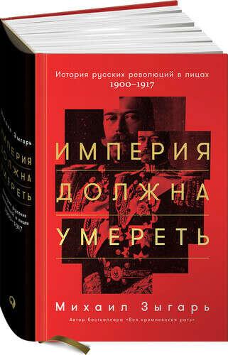 Империя должна умереть: История русских революций в лицах. 1900-1917, автор Зыгарь Михаил