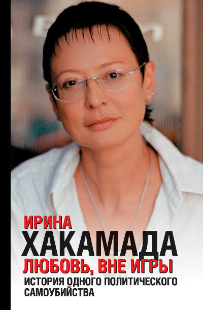Любовь вне игры. История одного политического самоубийства – Ирина Хакамада