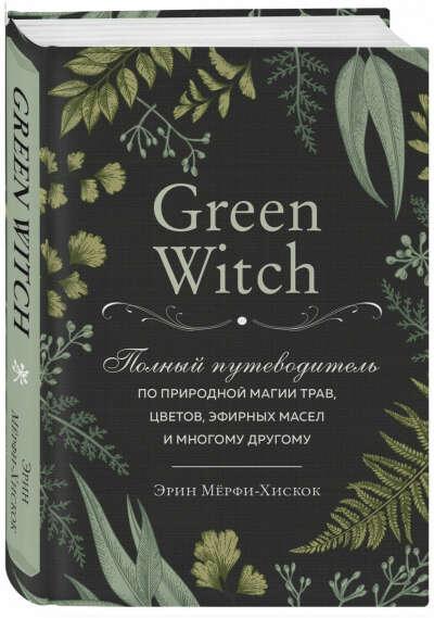 Green Witch. Полный путеводитель по природной магии трав, цветов, эфирных масел и многому другому | Мёрфи-Хискок Эрин