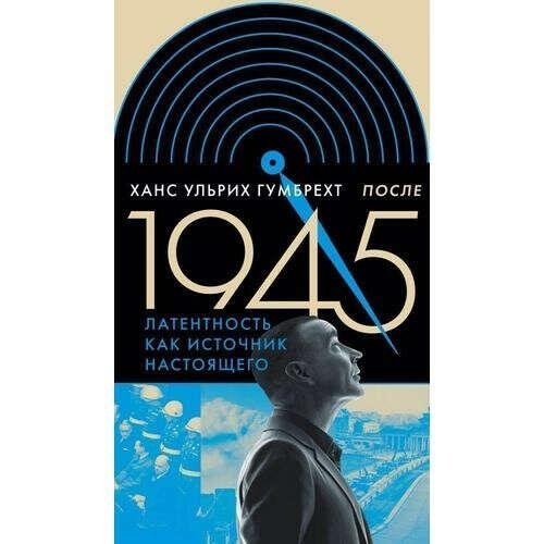 После 1945. Латентность как источник настоящего, автор Ханс Ульрих Гумбрехт