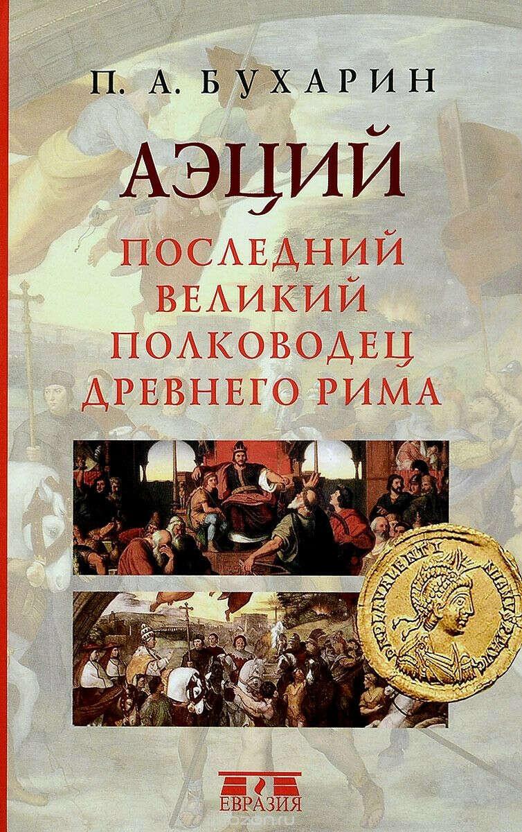 Бухарин П.А. Аэций. Последний великий полководец Древнего Рима