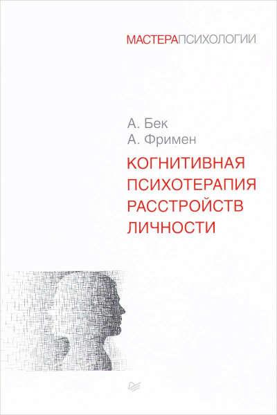 Бек Аарон, Фримен Артур - Когнитивная психотерапия расстройств личности
