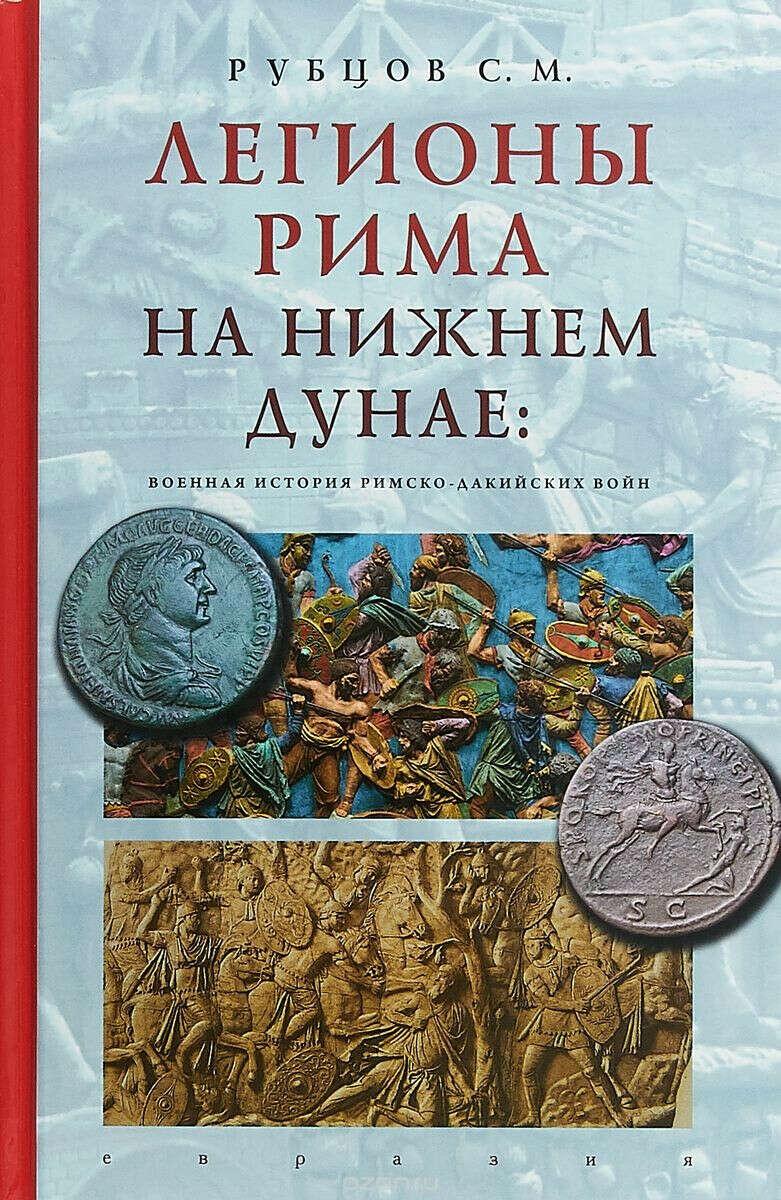 Рубцов С.М. Легионы Рима на Нижнем Дунае. Военная история римско-дакийских войн