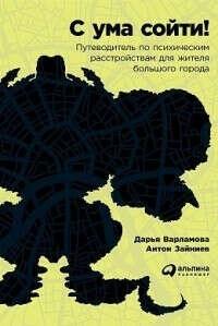 Книга «С ума сойти! Путеводитель по психическим расстройствам для жителя большого города»